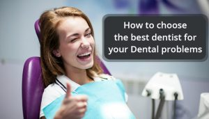 How to Choose the best dentist for your Dental Problems